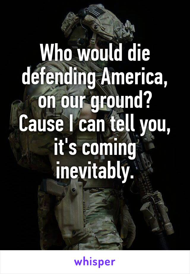 Who would die defending America, on our ground? Cause I can tell you, it's coming inevitably.