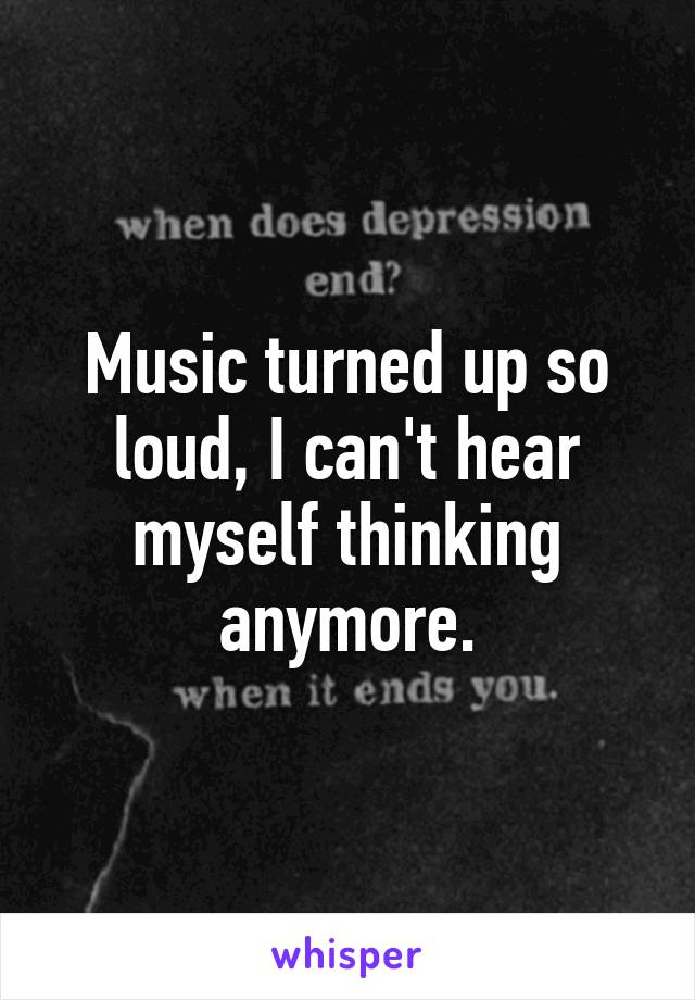 Music turned up so loud, I can't hear myself thinking anymore.