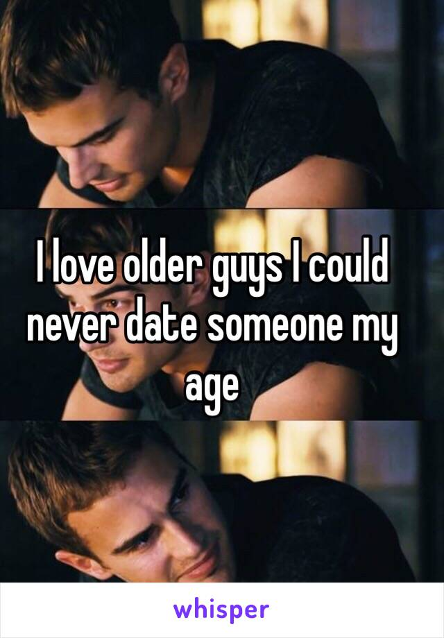 I love older guys I could never date someone my age
