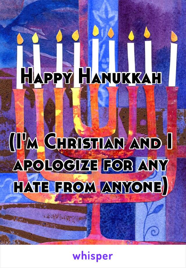 Happy Hanukkah   (I'm Christian and I apologize for any hate from anyone)