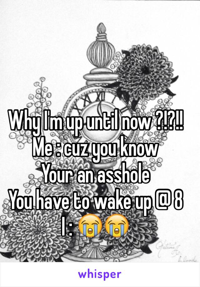 Why I'm up until now ?!?!! Me : cuz you know  Your an asshole  You have to wake up @ 8  I : 😭😭
