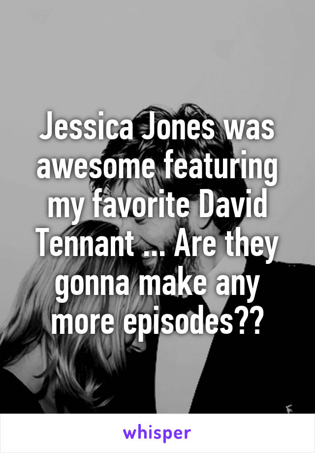 Jessica Jones was awesome featuring my favorite David Tennant ... Are they gonna make any more episodes??