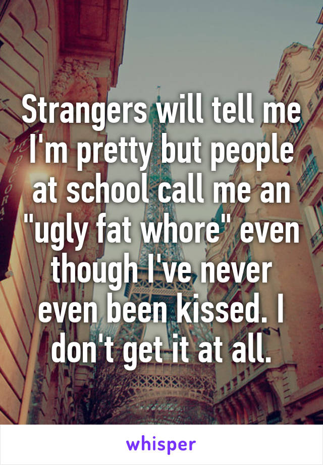 "Strangers will tell me I'm pretty but people at school call me an ""ugly fat whore"" even though I've never even been kissed. I don't get it at all."