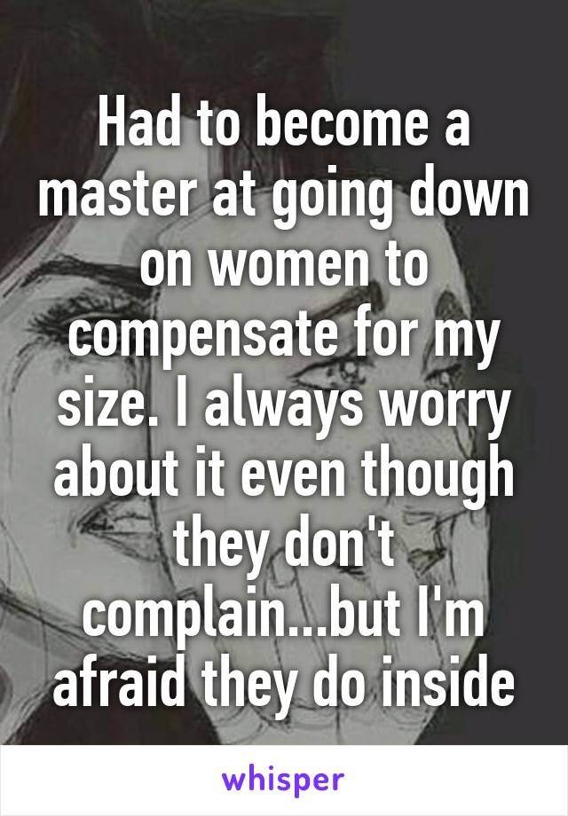 Had to become a master at going down on women to compensate for my size. I always worry about it even though they don't complain...but I'm afraid they do inside