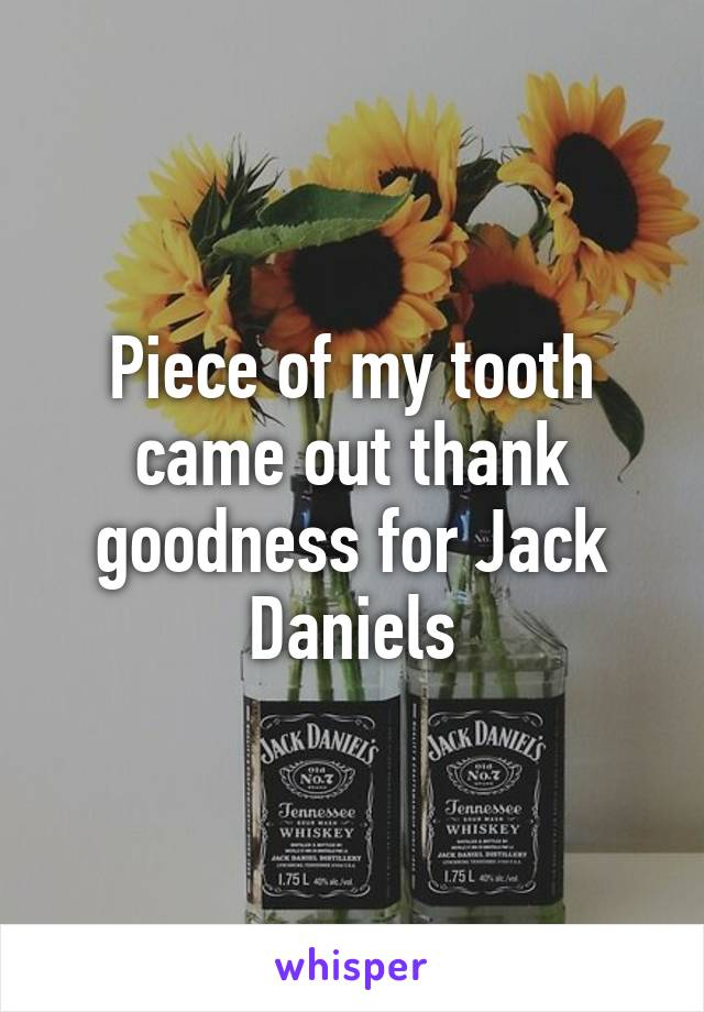 Piece of my tooth came out thank goodness for Jack Daniels