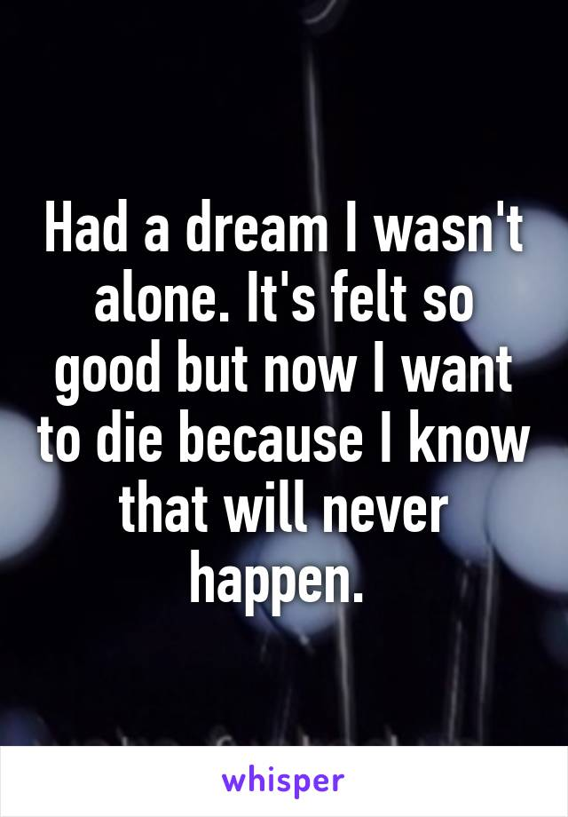 Had a dream I wasn't alone. It's felt so good but now I want to die because I know that will never happen.