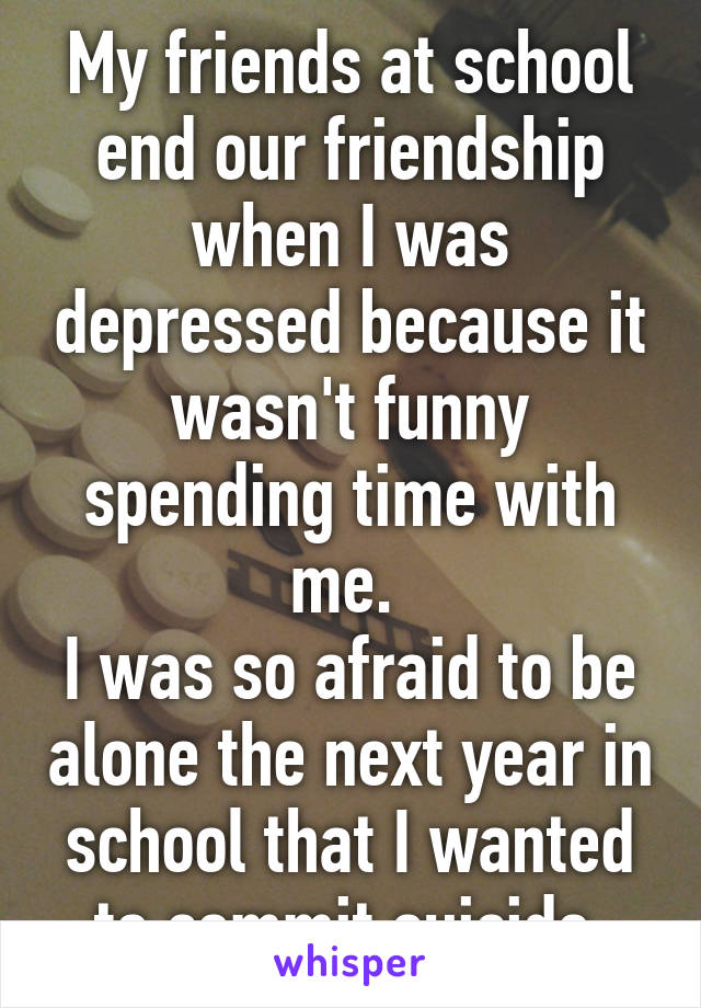 My friends at school end our friendship when I was depressed because it wasn't funny spending time with me.  I was so afraid to be alone the next year in school that I wanted to commit suicide.