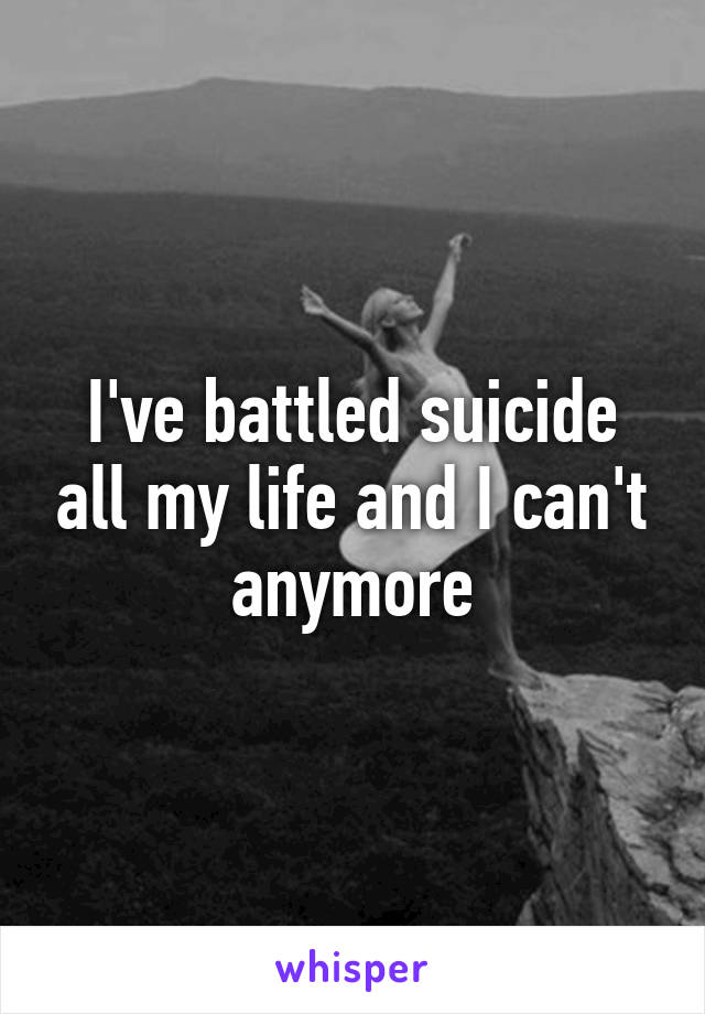 I've battled suicide all my life and I can't anymore