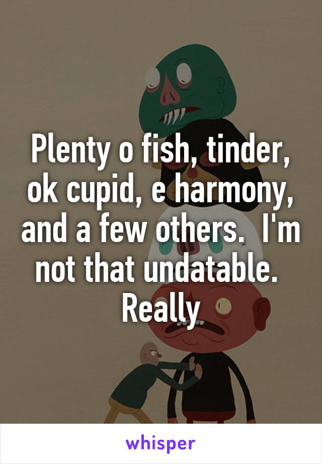 Plenty o fish, tinder, ok cupid, e harmony, and a few others.  I'm not that undatable.  Really