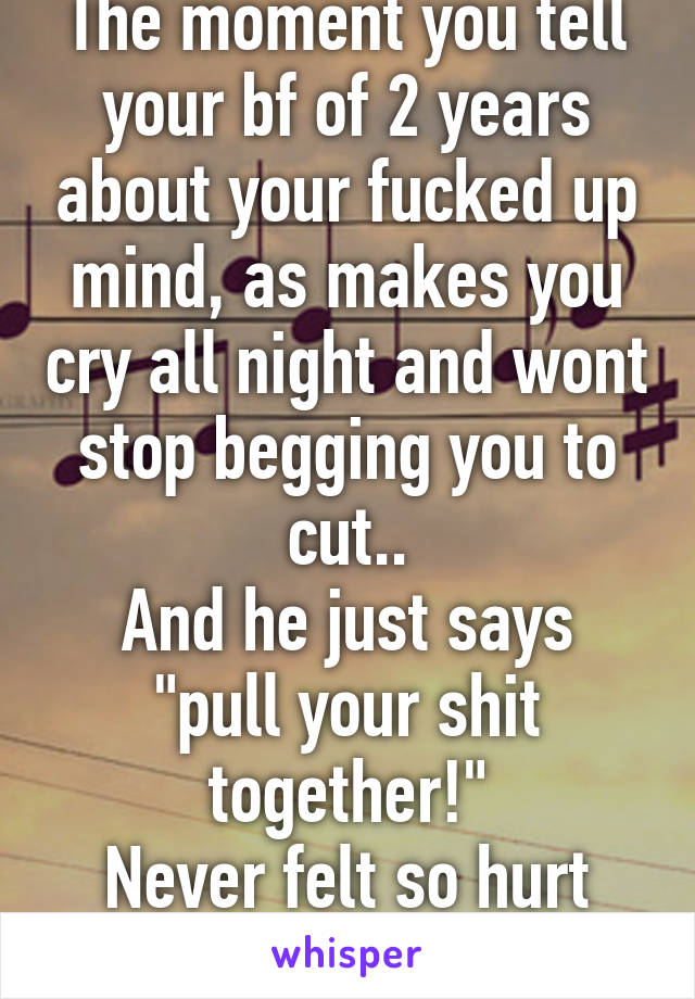 "The moment you tell your bf of 2 years about your fucked up mind, as makes you cry all night and wont stop begging you to cut.. And he just says ""pull your shit together!"" Never felt so hurt before.."