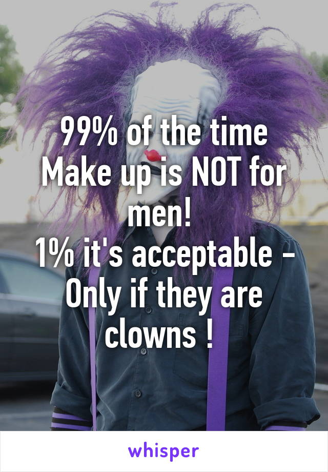 99% of the time Make up is NOT for men!  1% it's acceptable - Only if they are clowns !
