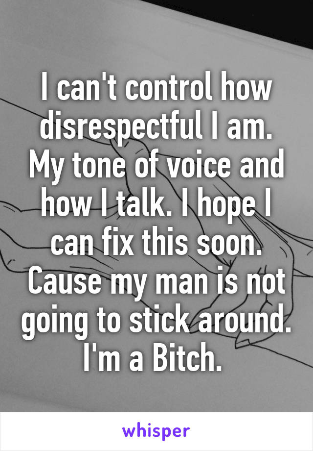 I can't control how disrespectful I am. My tone of voice and how I talk. I hope I can fix this soon. Cause my man is not going to stick around. I'm a Bitch.