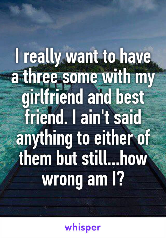 I really want to have a three some with my girlfriend and best friend. I ain't said anything to either of them but still...how wrong am I?