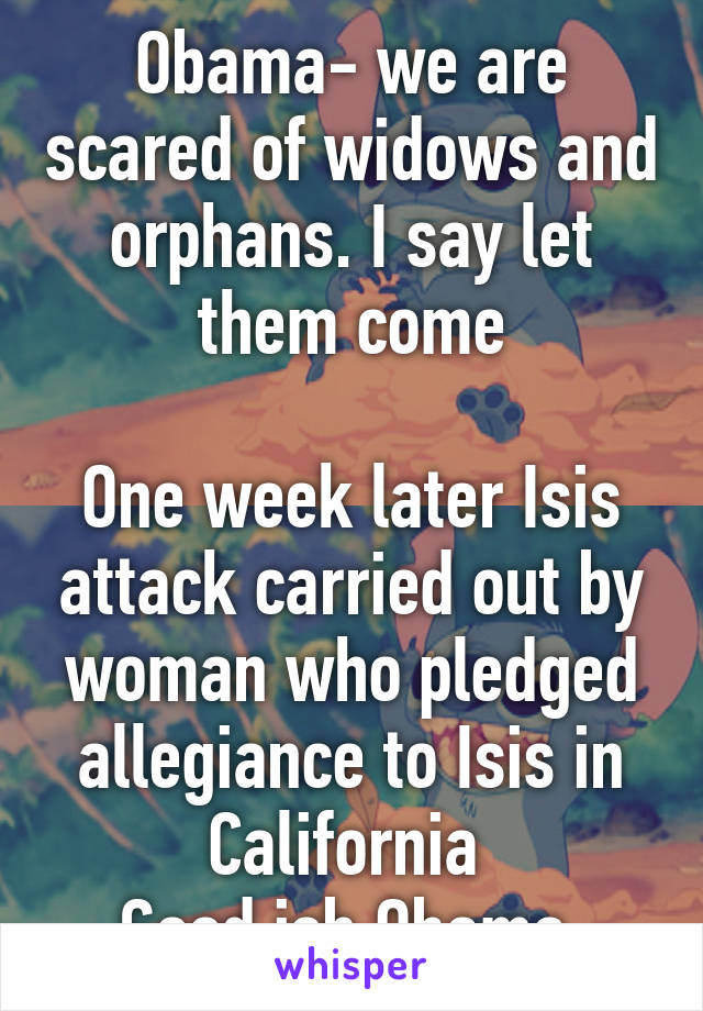 Obama- we are scared of widows and orphans. I say let them come  One week later Isis attack carried out by woman who pledged allegiance to Isis in California  Good job Obama