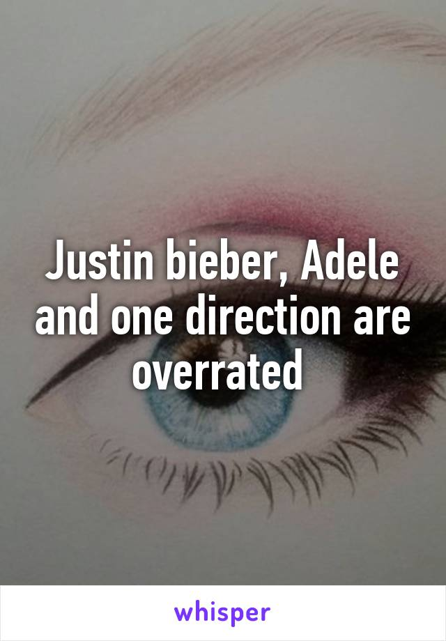 Justin bieber, Adele and one direction are overrated