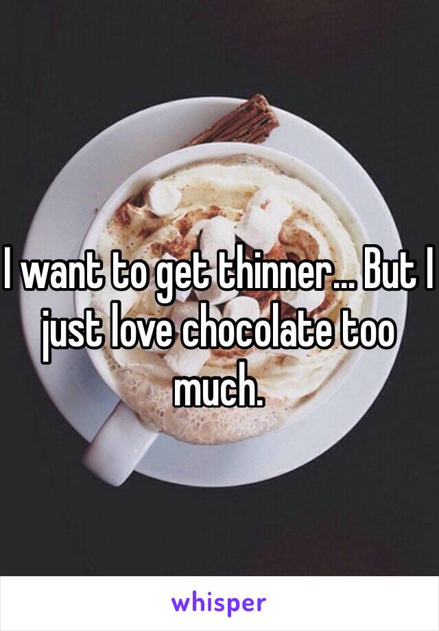 I want to get thinner... But I just love chocolate too much.