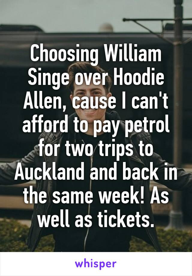 Choosing William Singe over Hoodie Allen, cause I can't afford to pay petrol for two trips to Auckland and back in the same week! As well as tickets.