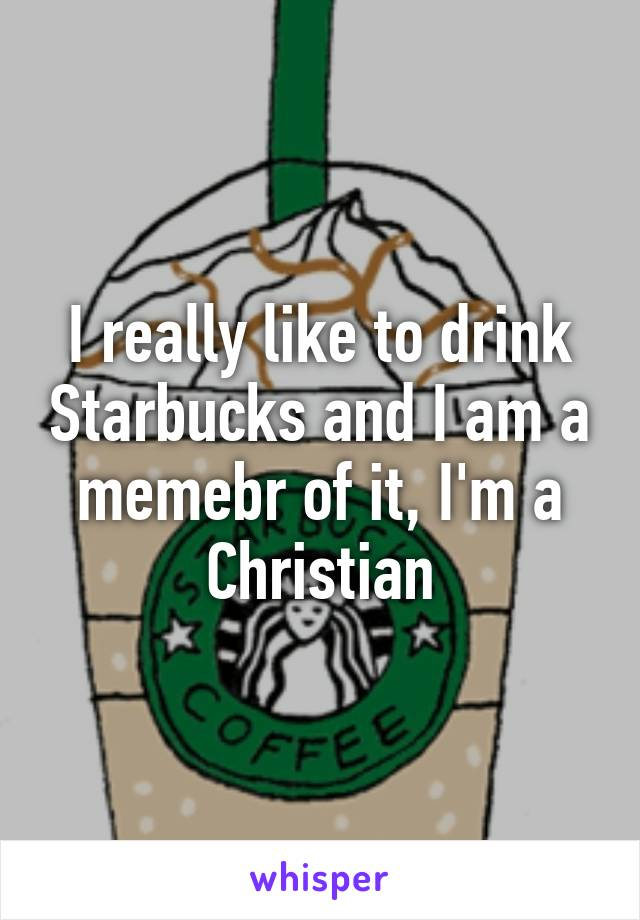 I really like to drink Starbucks and I am a memebr of it, I'm a Christian