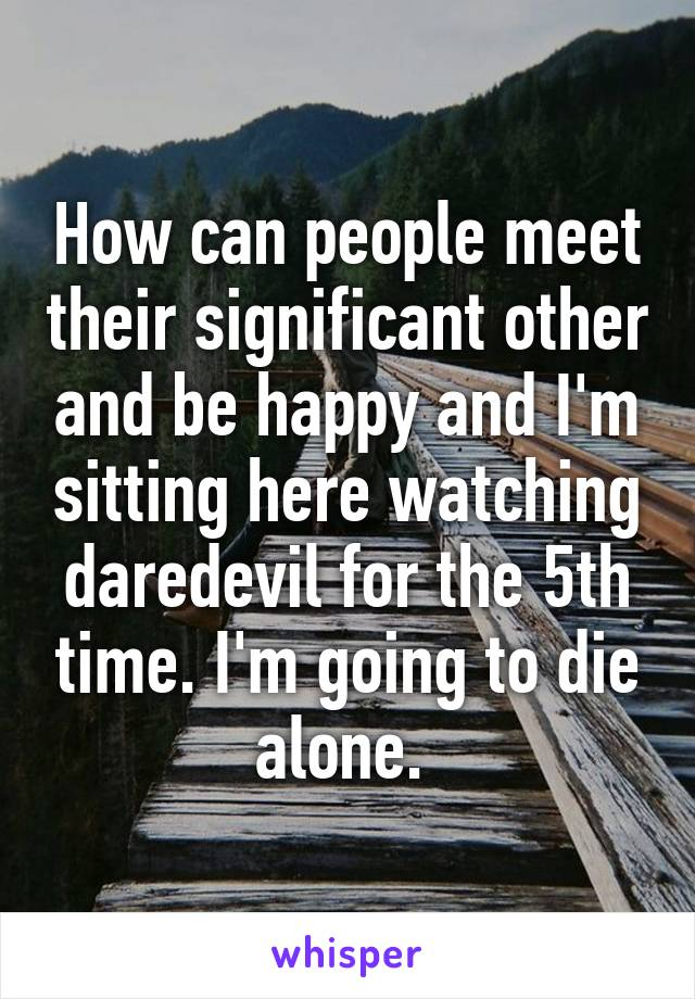 How can people meet their significant other and be happy and I'm sitting here watching daredevil for the 5th time. I'm going to die alone.