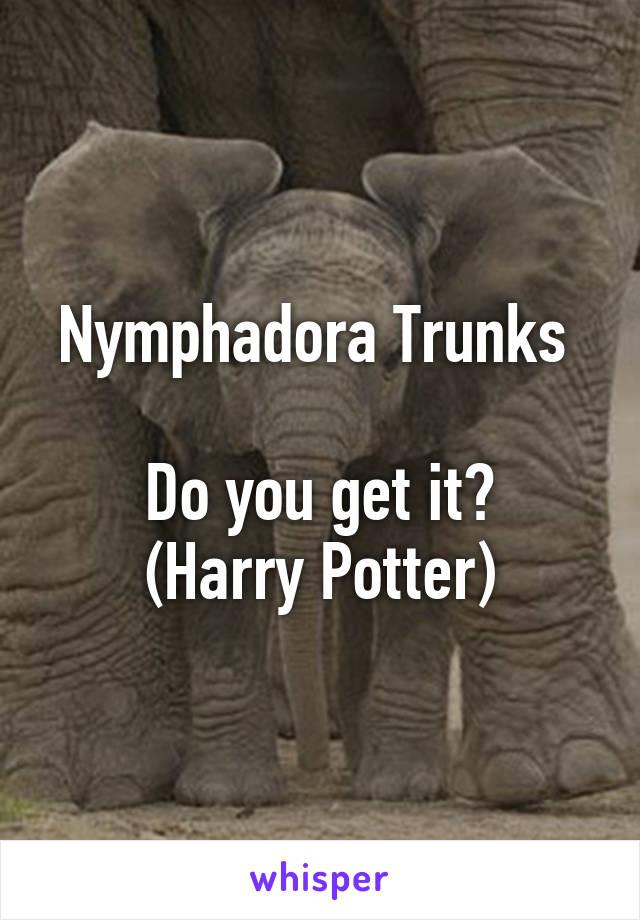 Nymphadora Trunks   Do you get it? (Harry Potter)