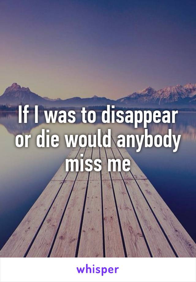 If I was to disappear or die would anybody miss me
