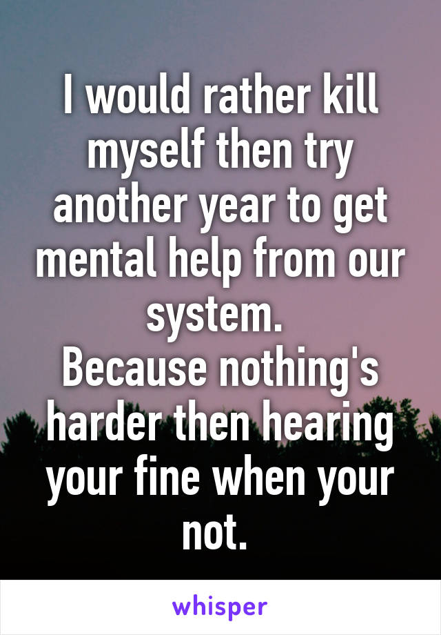 I would rather kill myself then try another year to get mental help from our system.  Because nothing's harder then hearing your fine when your not.