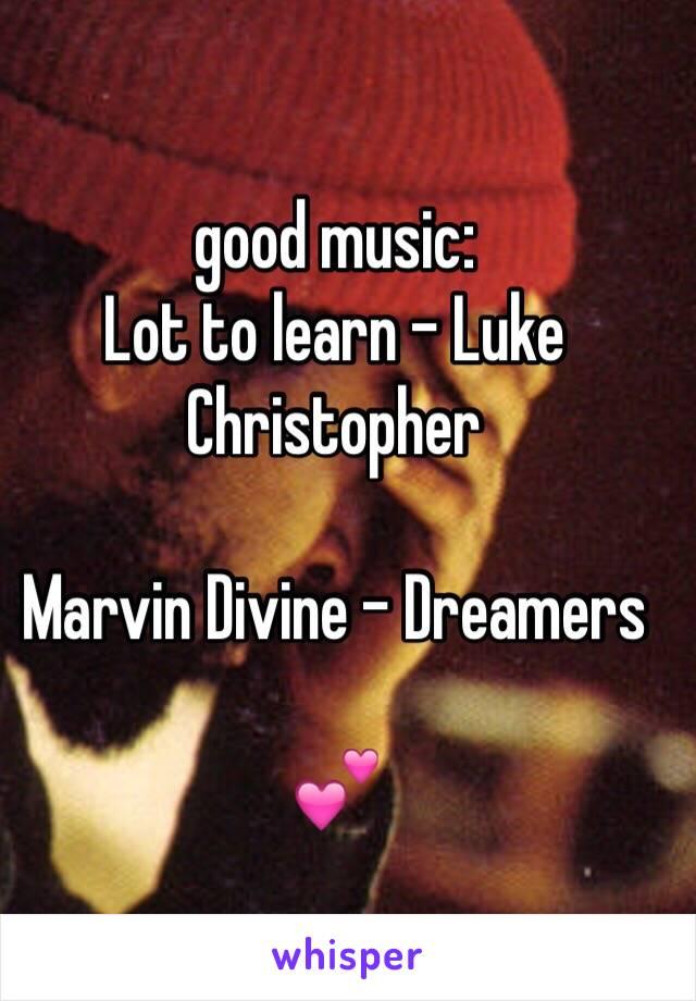 good music:  Lot to learn - Luke Christopher  Marvin Divine - Dreamers  💕
