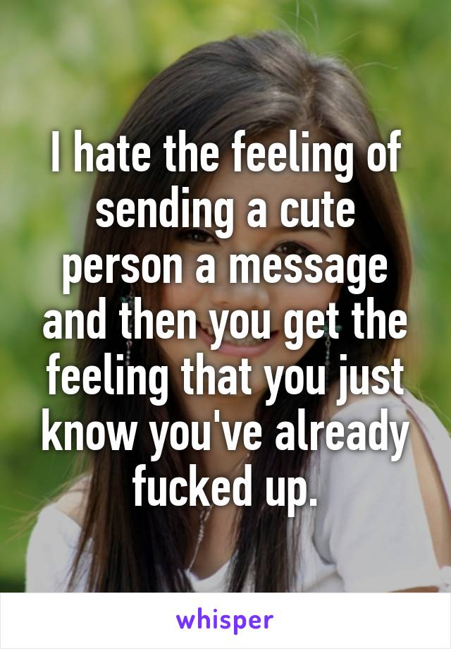 I hate the feeling of sending a cute person a message and then you get the feeling that you just know you've already fucked up.
