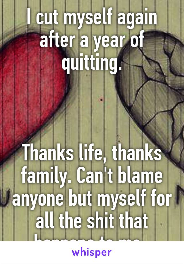 I cut myself again after a year of quitting.    Thanks life, thanks family. Can't blame anyone but myself for all the shit that happens to me.