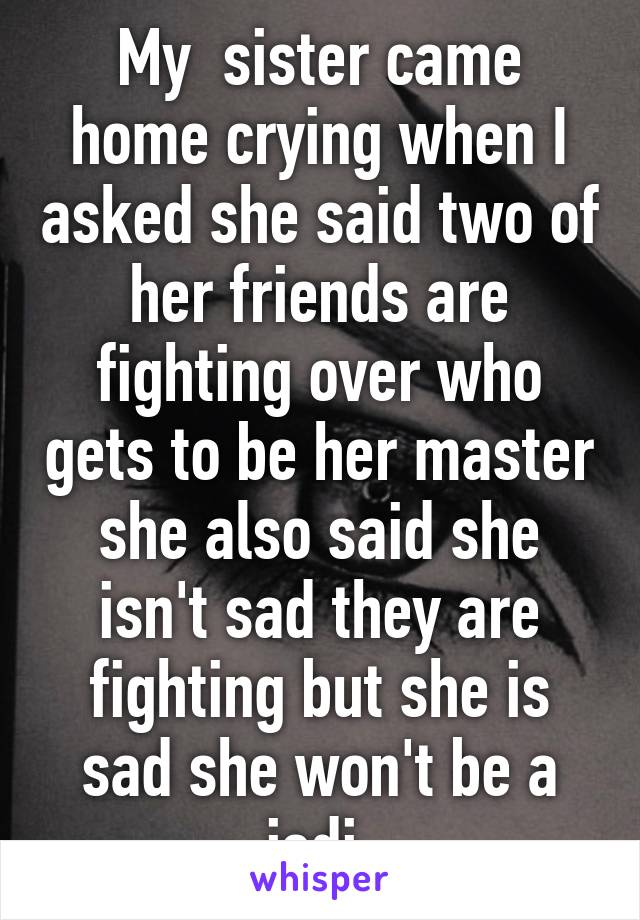 My  sister came home crying when I asked she said two of her friends are fighting over who gets to be her master she also said she isn't sad they are fighting but she is sad she won't be a jedi