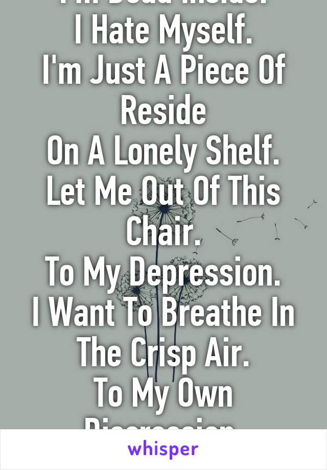 I'm Dead Inside. I Hate Myself. I'm Just A Piece Of Reside On A Lonely Shelf. Let Me Out Of This Chair. To My Depression. I Want To Breathe In The Crisp Air. To My Own Discression, Please...Let Me Die.