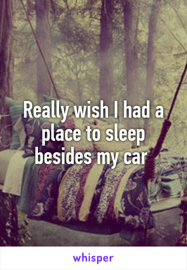 Really wish I had a place to sleep besides my car