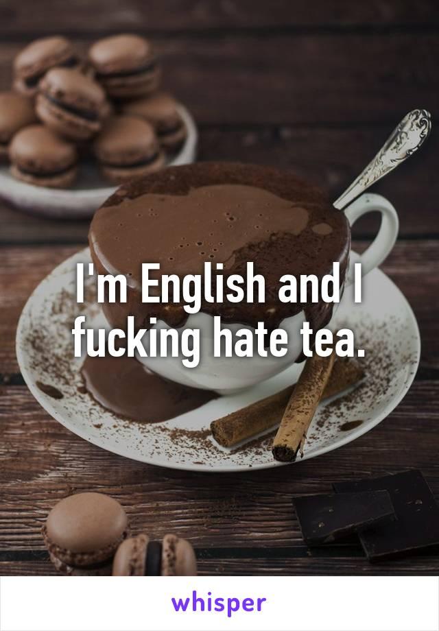 I'm English and I fucking hate tea.