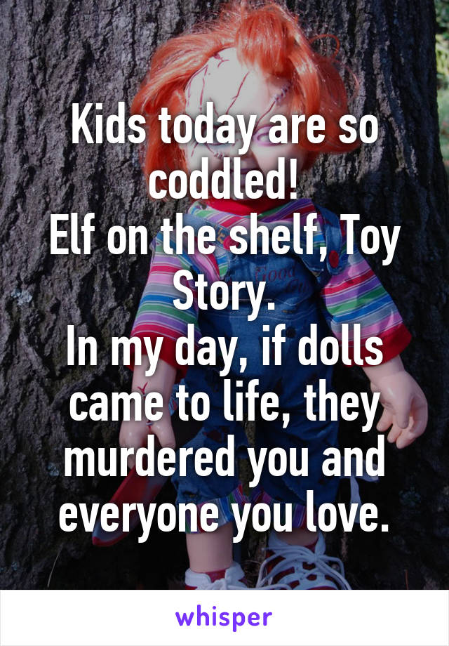 Kids today are so coddled! Elf on the shelf, Toy Story. In my day, if dolls came to life, they murdered you and everyone you love.