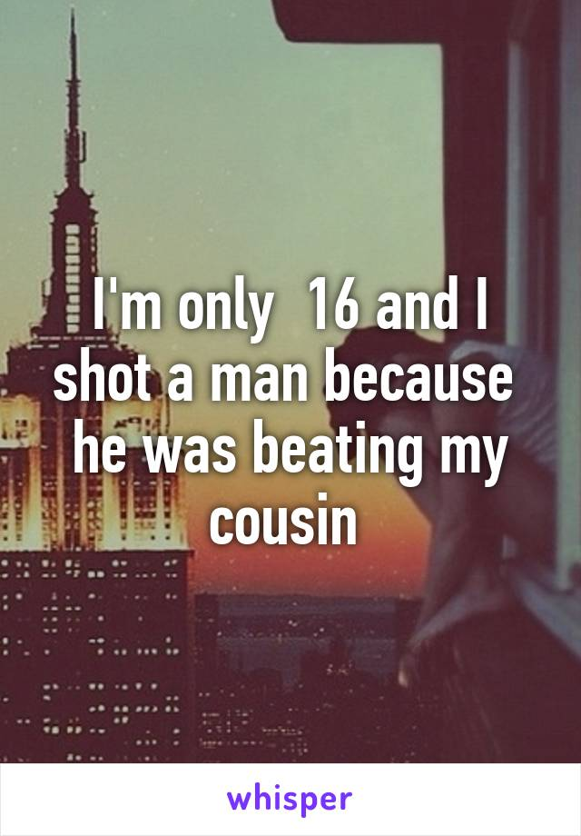 I'm only  16 and I shot a man because  he was beating my cousin