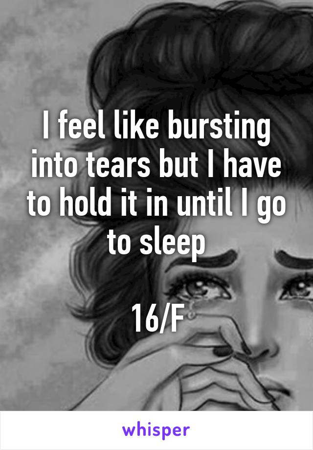 I feel like bursting into tears but I have to hold it in until I go to sleep  16/F