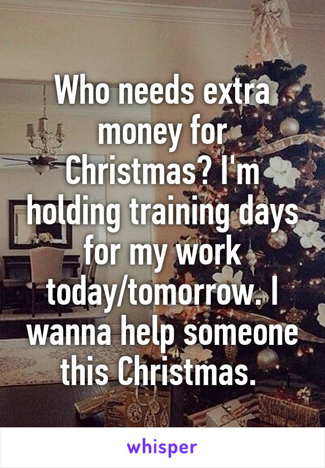 Who needs extra money for Christmas? I'm holding training days for my work today/tomorrow. I wanna help someone this Christmas.