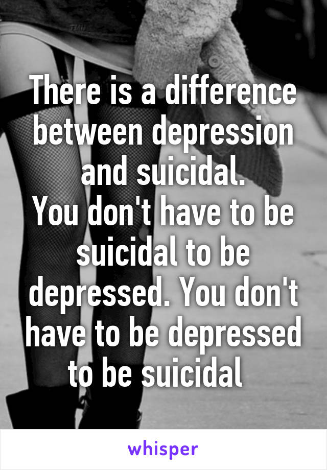 There is a difference between depression and suicidal. You don't have to be suicidal to be depressed. You don't have to be depressed to be suicidal