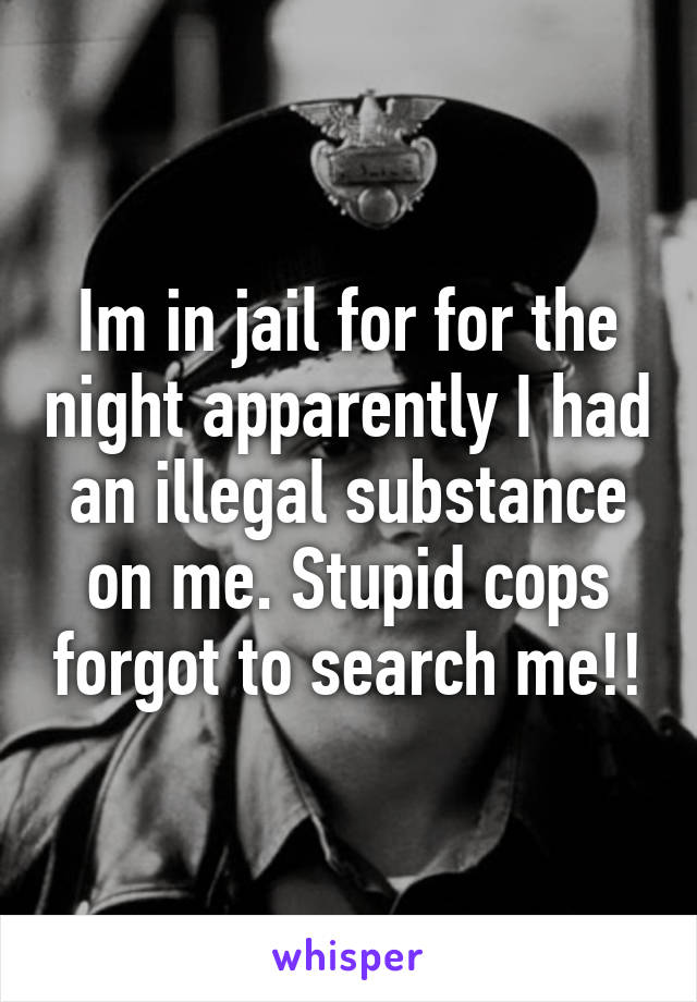 Im in jail for for the night apparently I had an illegal substance on me. Stupid cops forgot to search me!!