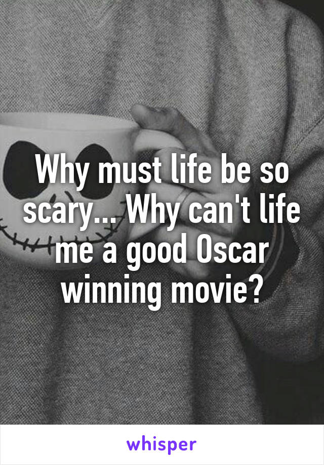 Why must life be so scary... Why can't life me a good Oscar winning movie?