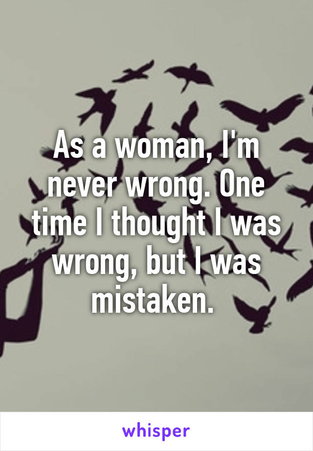 As a woman, I'm never wrong. One time I thought I was wrong, but I was mistaken.