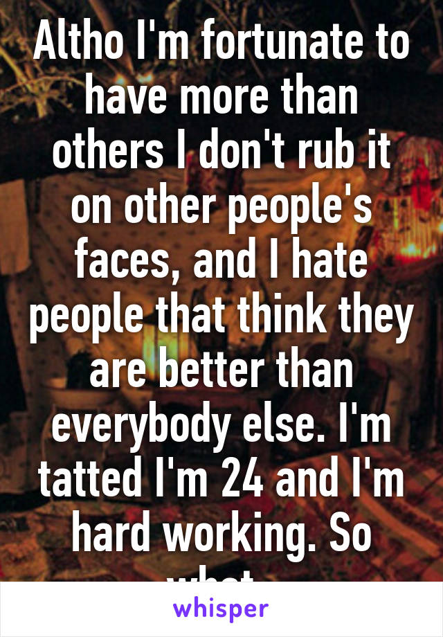 Altho I'm fortunate to have more than others I don't rub it on other people's faces, and I hate people that think they are better than everybody else. I'm tatted I'm 24 and I'm hard working. So what.