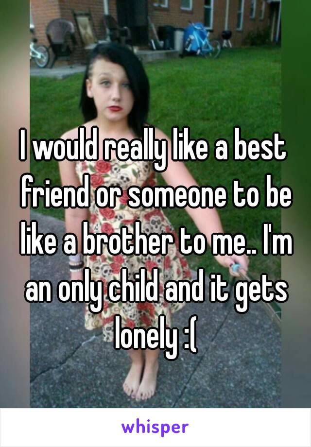I would really like a best friend or someone to be like a brother to me.. I'm an only child and it gets lonely :(