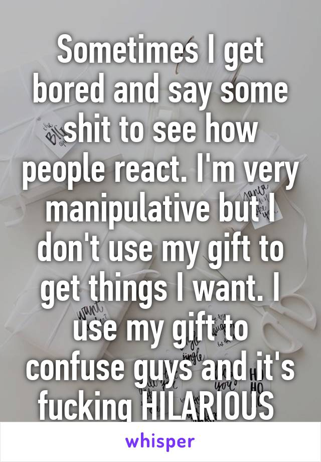 Sometimes I get bored and say some shit to see how people react. I'm very manipulative but I don't use my gift to get things I want. I use my gift to confuse guys and it's fucking HILARIOUS