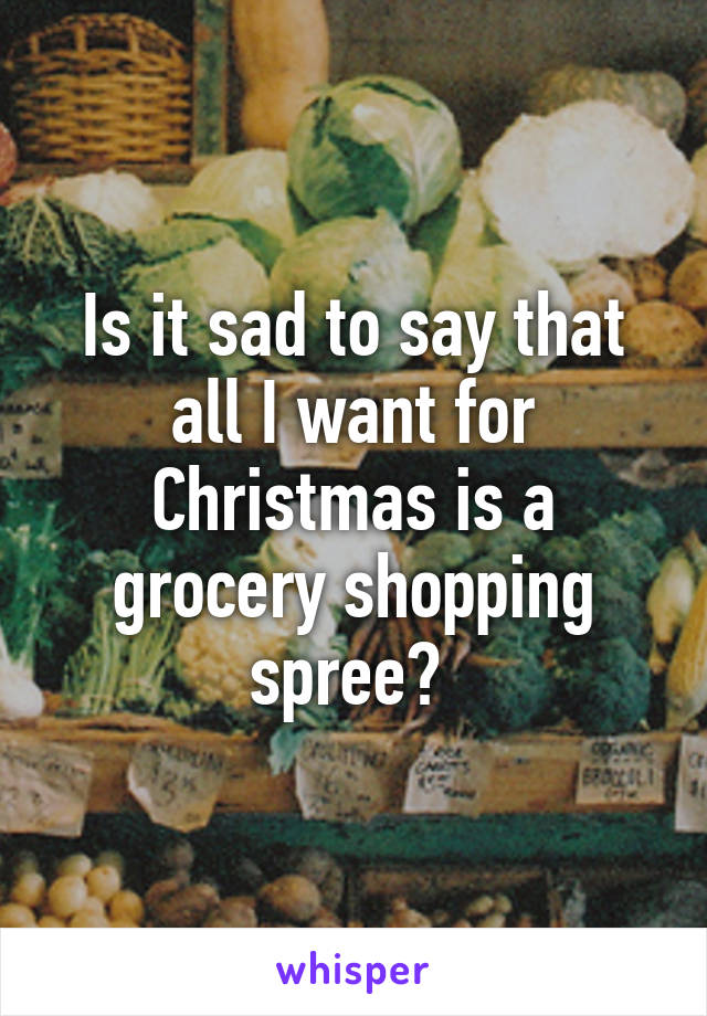 Is it sad to say that all I want for Christmas is a grocery shopping spree?