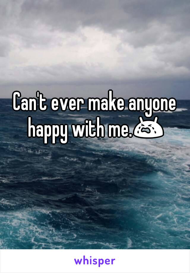 Can't ever make anyone happy with me.😭