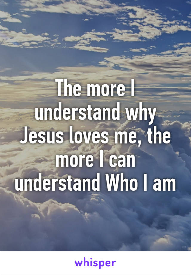 The more I understand why Jesus loves me, the more I can understand Who I am
