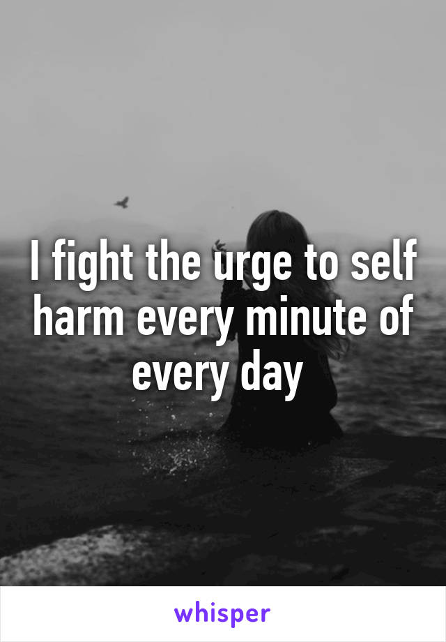 I fight the urge to self harm every minute of every day