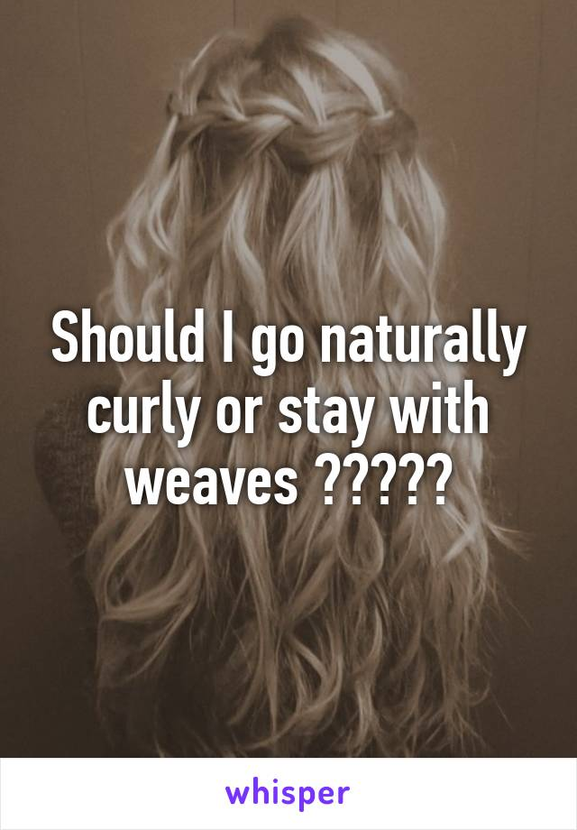 Should I go naturally curly or stay with weaves ?????