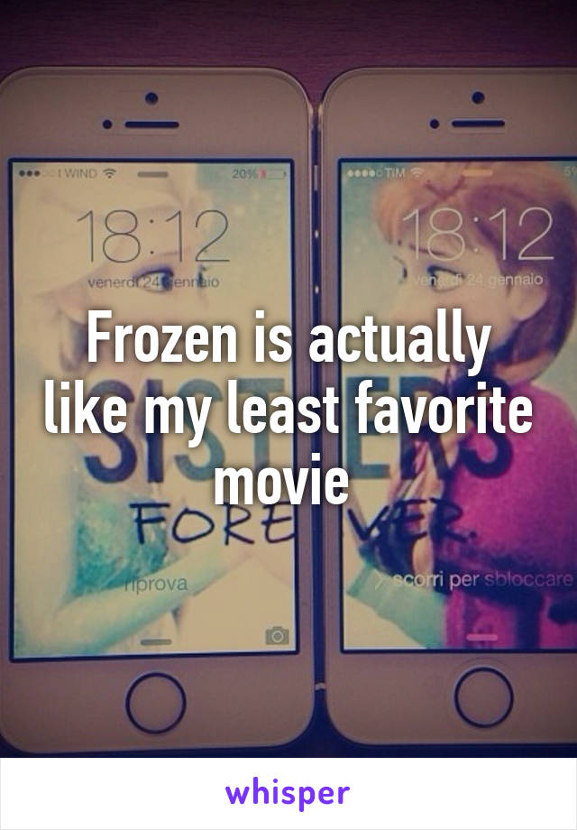 Frozen is actually like my least favorite movie